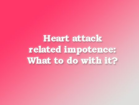 Heart attack related impotence: What to do with it?